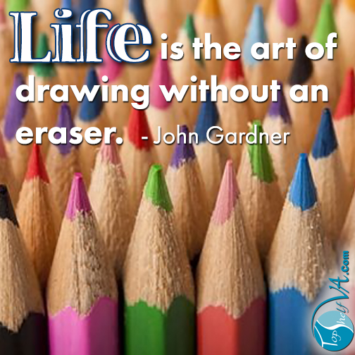 """Life is the art of drawing without an eraser."" -- John Gardner"